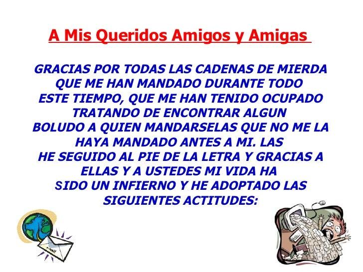 A Mis Queridos Amigos y Amigas    GRACIAS POR TODAS LAS CADENAS DE MIERDA QUE ME HAN MANDADO DURANTE TODO  ESTE TIEMPO, Q...