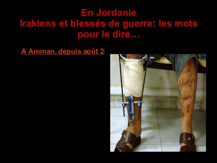 En Jordanie Irakiens et blessés de guerre: les mots pour le dire… <ul><li>A Amman, depuis août 2006, MSF (Médecins Sans Fr...