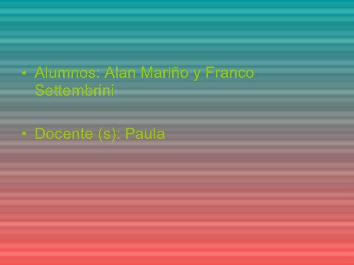 <ul><li>Alumnos: Alan Mariño y Franco Settembrini </li></ul><ul><li>Docente (s): Paula </li></ul>