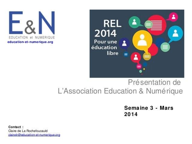 education-et-numerique.org  Pré sentation de L'Association Education & Numé rique Semaine 3 - Mars 2014 Contact : Claire d...