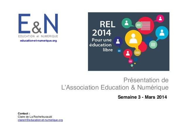 education-et-numerique.org !  Présentation de ! L'Association Education & Numérique! Semaine 3 - Mars 2014!  Contact :! Cl...