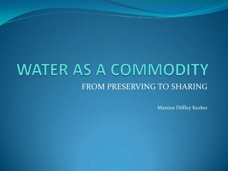 WATER AS A COMMODITY<br />FROM PRESERVING TO SHARING<br />Martine Diffley Kezber<br />