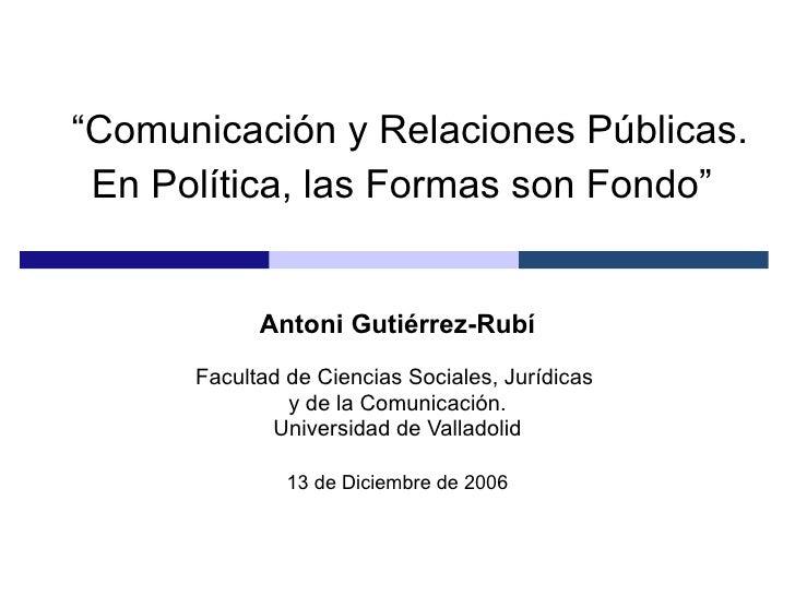""""""" Comunicación y Relaciones Públicas. En Política, las Formas son Fondo""""   Antoni Gutiérrez-Rubí Facultad de Ciencias Soci..."""