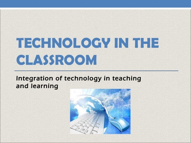 TECHNOLOGY IN THE CLASSROOM Integration of technology in teaching and learning
