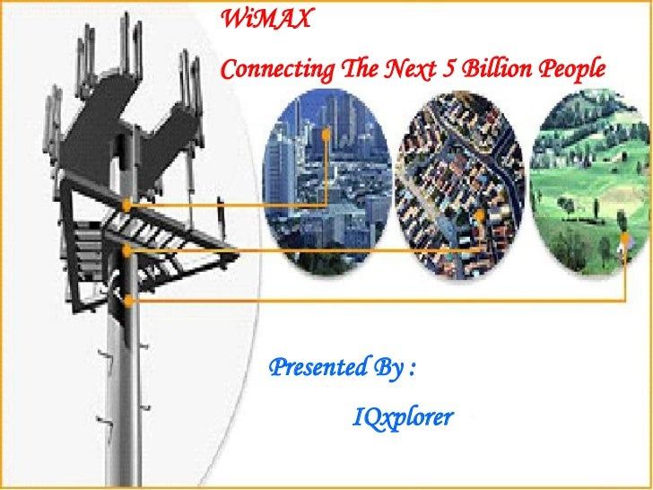 WiMAX  Connecting The Next 5 Billion People Presented By : IQxplorer