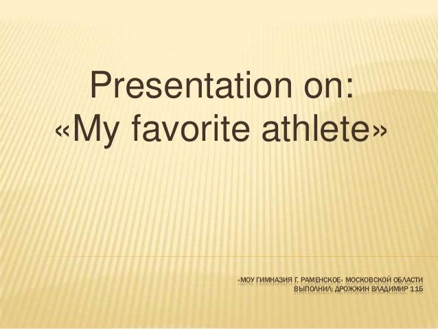 Presentation on: «My favorite athlete»  «МОУ ГИМНАЗИЯ Г. РАМЕНСКОЕ» МОСКОВСКОЙ ОБЛАСТИ ВЫПОЛНИЛ: ДРОЖЖИН ВЛАДИМИР 11Б