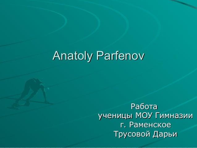 Anatoly Parfenov  Работа ученицы МОУ Гимназии г. Раменское Трусовой Дарьи