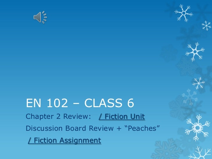 EN 102 – CLASS 6Chapter 2 Review:   / Fiction UnitDiscussion Board Review + ―Peaches‖/ Fiction Assignment