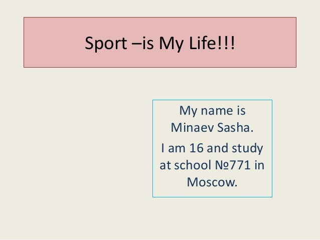 Sport –is My Life!!!  My name is Minaev Sasha. I am 16 and study at school №771 in Moscow.