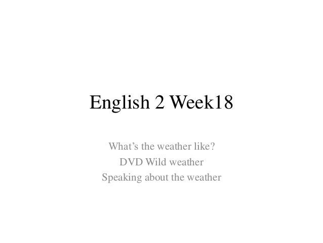English 2 Week18 What's the weather like? DVD Wild weather Speaking about the weather