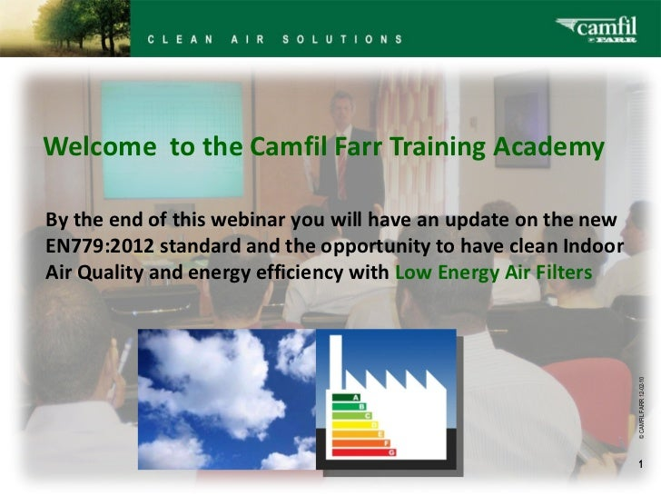 Welcome  to the Camfil Farr Training Academy © CAMFIL FARR   12-02-10 By the end of this webinar you will have an update...