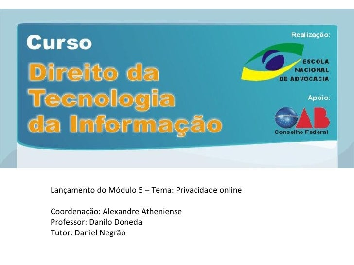 Lançamento do Módulo 5 – Tema: Privacidade online Coordenação: Alexandre Atheniense Professor: Danilo Doneda Tutor: Daniel...