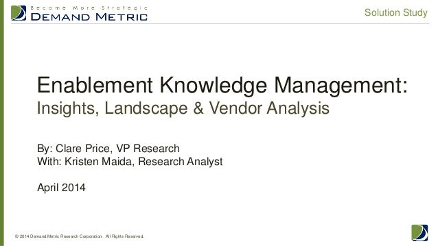 Enablement Knowledge Management: Insights, Landscape & Vendor Analysis © 2014 Demand Metric Research Corporation. All Righ...