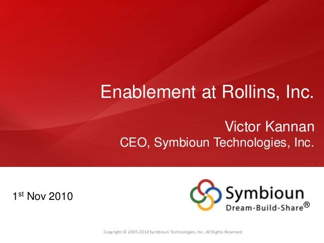 Copyright © 2005-2010 Symbioun Technologies, Inc. All Rights Reserved Enablement at Rollins, Inc. Victor Kannan CEO, Symbi...