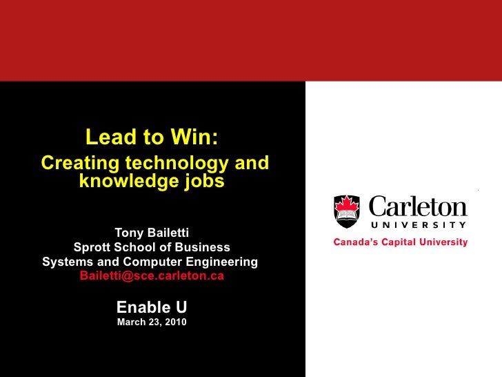 Lead to Win: Creating technology and knowledge jobs Tony Bailetti Sprott School of Business Systems and Computer Engineeri...