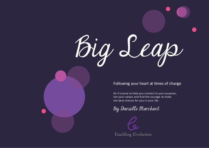 Big Leap  Following your heart at times of change  An E- ourse to help you connect to your purpose,        c  live your v...