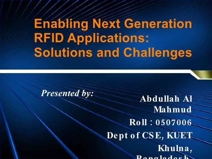 Enabling Next Generation RFID Applications: Solutions and Challenges Abdullah Al Mahmud Roll : 0507006 Dept of CSE, KUET K...