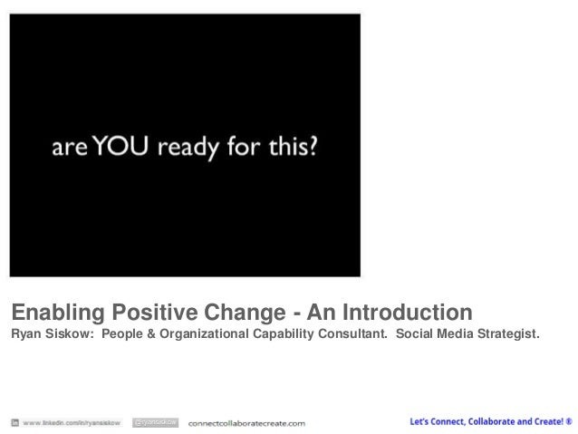 Enabling Positive Change -An Introduction  Ryan Siskow: People & Organizational Capability Consultant. Social Media Strate...