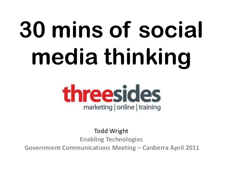 30 mins of social media thinking<br />Todd Wright <br />Enabling Technologies<br /> Government Communications Meeting – Ca...