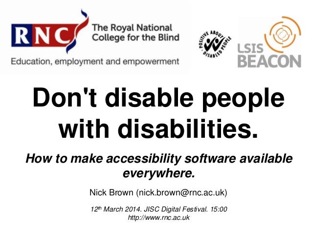 Don't disable people with disabilities. How to make accessibility software available everywhere. Nick Brown (nick.brown@rn...