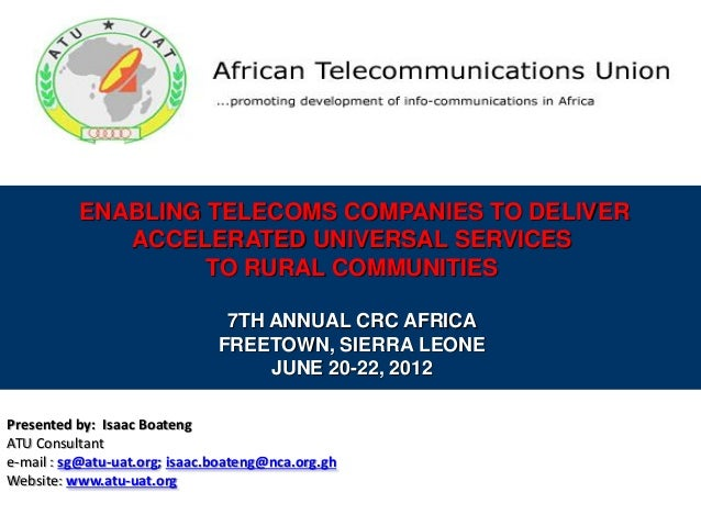 ENABLING TELECOMS COMPANIES TO DELIVER ACCELERATED UNIVERSAL SERVICES TO RURAL COMMUNITIES 7TH ANNUAL CRC AFRICA FREETOWN,...