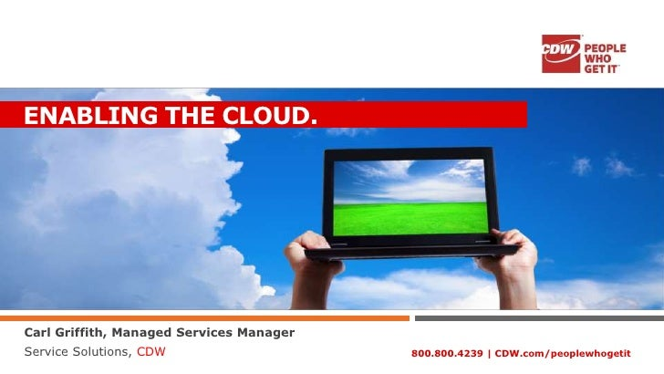 ENABLING THE CLOUD.Carl Griffith, Managed Services ManagerService Solutions, CDW                    800.800.4239 | CDW.com...