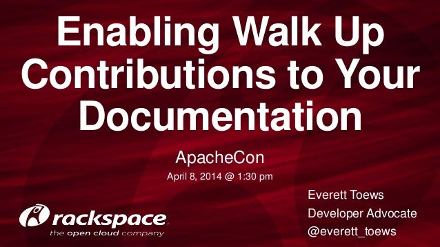 Enabling Walk Up Contributions to Your Documentation ApacheCon April 8, 2014 @ 1:30 pm Everett Toews Developer Advocate @e...