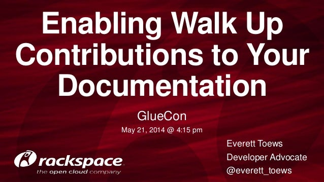 Enabling Walk Up Contributions to Your Documentation GlueCon May 21, 2014 @ 4:15 pm Everett Toews Developer Advocate @ever...