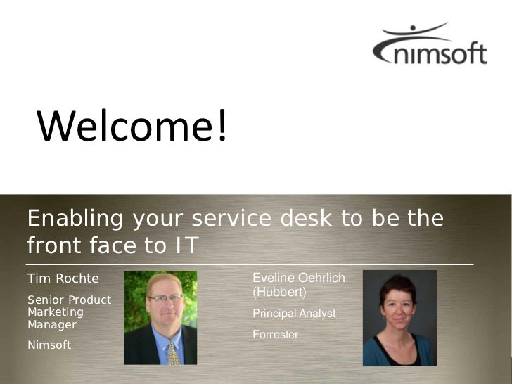 Welcome!Enabling your service desk to be thefront face to ITTim Rochte         Eveline Oehrlich                   (Hubbert...
