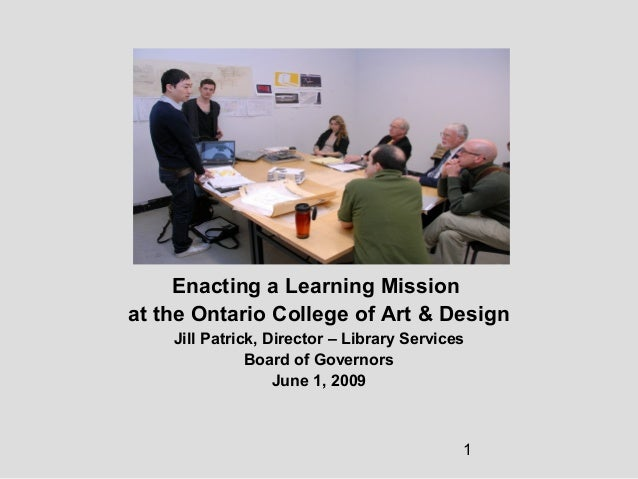 1 Enacting a Learning Mission at the Ontario College of Art & Design Jill Patrick, Director – Library Services Board of Go...