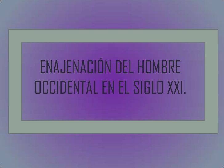 ENAJENACIÓN DEL HOMBREOCCIDENTAL EN EL SIGLO XXI.