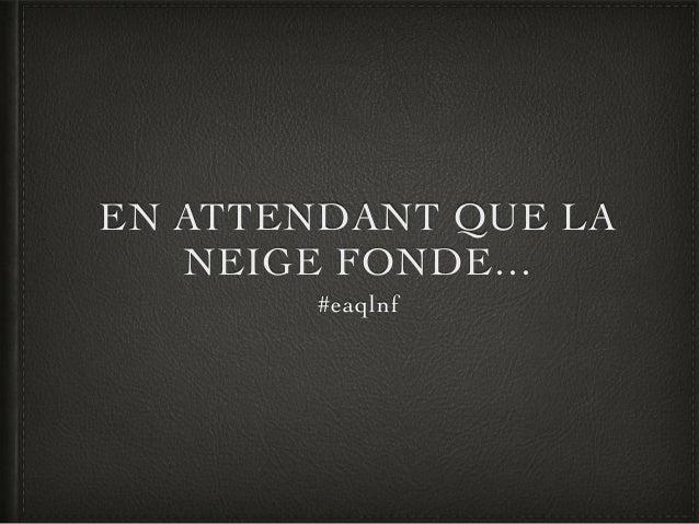 EN ATTENDANT QUE LA NEIGE FONDE… #eaqlnf