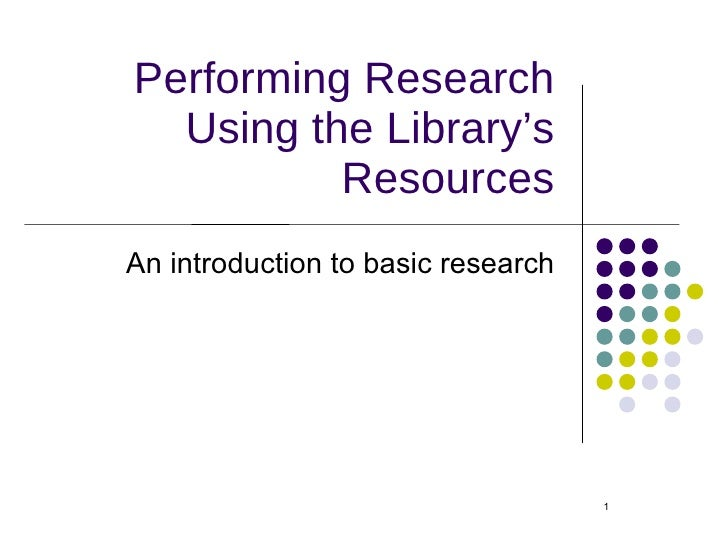 Performing Research Using the Library's Resources <ul><li>An introduction to basic research </li></ul>