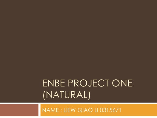 ENBE PROJECT ONE(NATURAL)NAME : LIEW QIAO LI 0315671