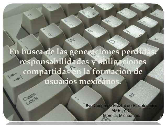 En busca de las generaciones perdidas: responsabilidades y obligaciones compartidas en la formación de usuarios mexicanos....