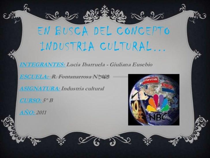 En busca del concepto  industria cultural…<br />INTEGRANTES: Lucia Ibarruela - Giuliana Eusebio<br />ESCUELA:  R. Fontanar...