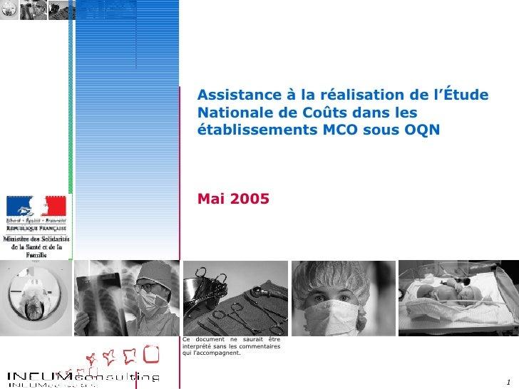 Assistance à la réalisation de l'Étude Nationale de Coûts dans les établissements MCO sous OQN Mai 2005 Ce document ne sau...