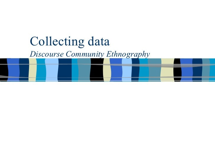 Collecting data Discourse Community Ethnography