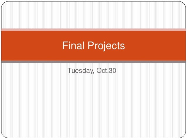 Final Projects Tuesday, Oct.30