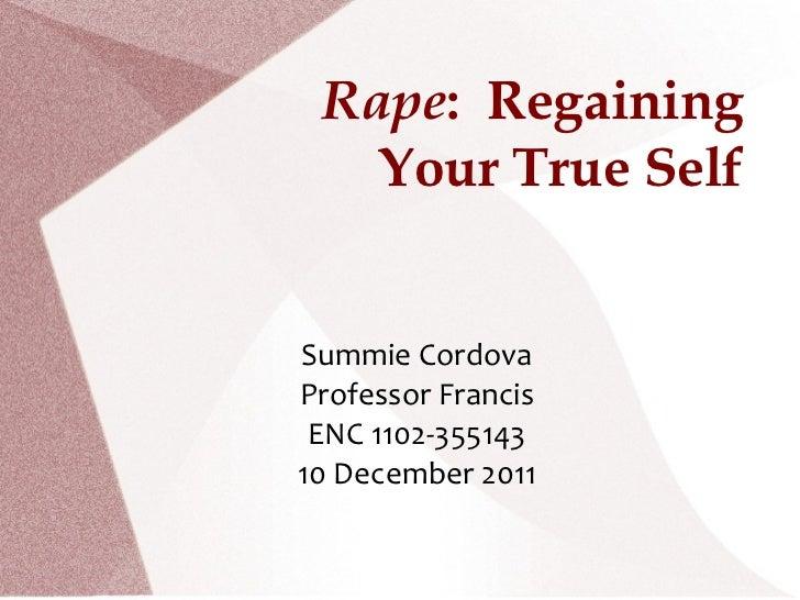 Rape :  Regaining Your True Self Summie Cordova Professor Francis ENC 1102-355143 10 December 2011