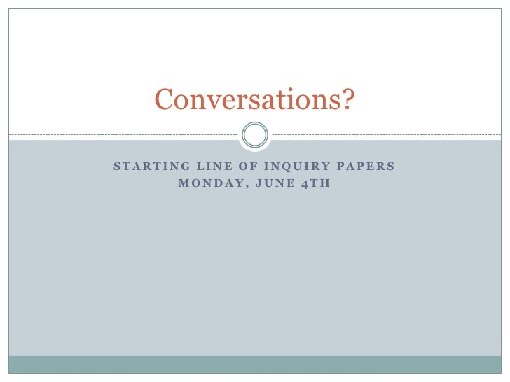 Conversations?STARTING LINE OF INQUIRY PAPERS       MONDAY, JUNE 4TH