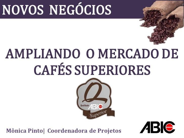 NOVOS NEGÓCIOS   AMPLIANDO O MERCADO DE    CAFÉS SUPERIORES    Mônica Pinto| Coordenadora de Projetos
