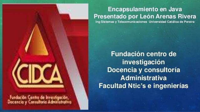 Encapsulamiento en Java  Presentado por León Arenas Rivera  Ing Sistemas y Telecomunicaciones Universidad Católica de Pere...