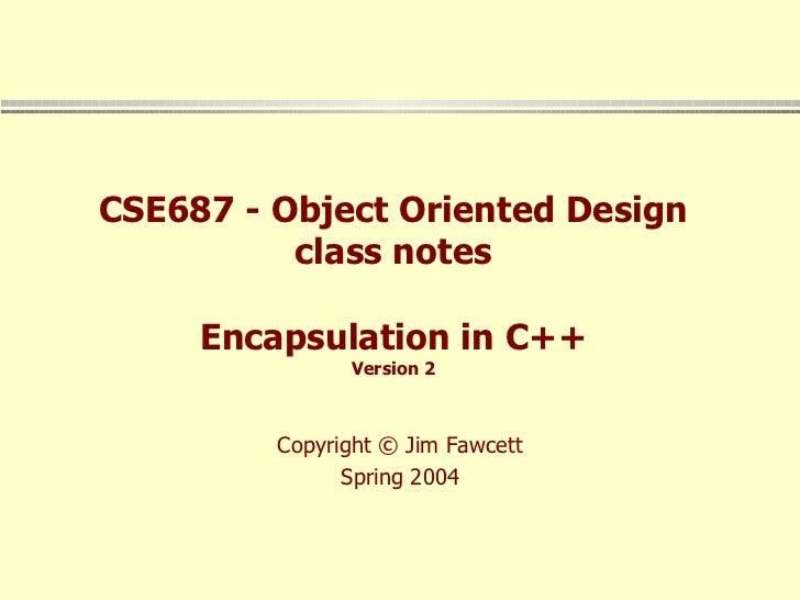 CSE687 - Object Oriented Design class notes Encapsulation in C++ Version 2 Copyright © Jim Fawcett Spring 2004
