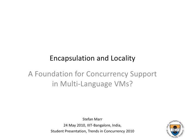 Encapsulation and Locality<br />A Foundation for Concurrency Supportin Multi-Language VMs?<br />Stefan Marr<br />24 May 20...
