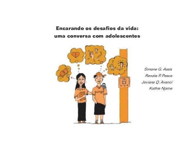 1 Encarando os desafios da vida: uma conversa com adolescentes Simone G. Assis Renata P. Pesce Joviana Q. Avanci Kathie Nj...