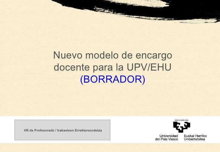 Nuevo modelo de encargo docente para la UPV/EHU (BORRADOR) VR de Profesorado / Irakasleen Errektoreordetza
