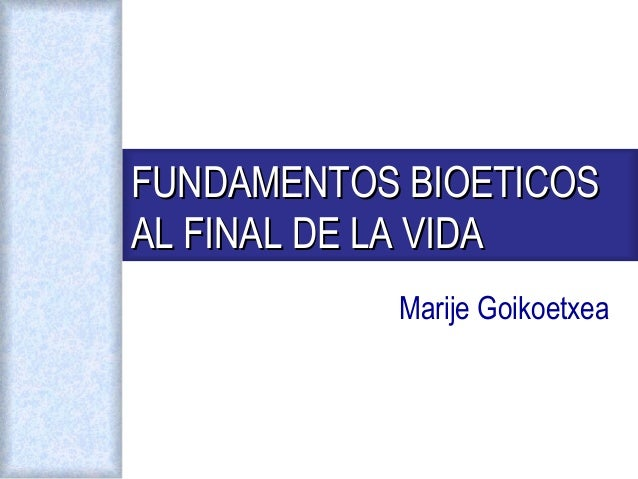 Marije Goikoetxea FUNDAMENTOS BIOETICOSFUNDAMENTOS BIOETICOS AL FINAL DE LA VIDAAL FINAL DE LA VIDA