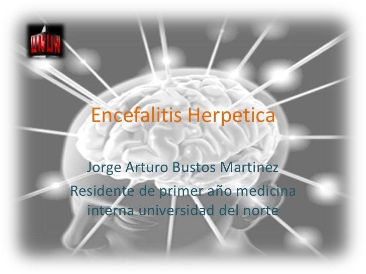 Encefalitis Herpetica<br />Jorge Arturo Bustos Martinez<br />Residente de primer año medicina interna universidad del nort...