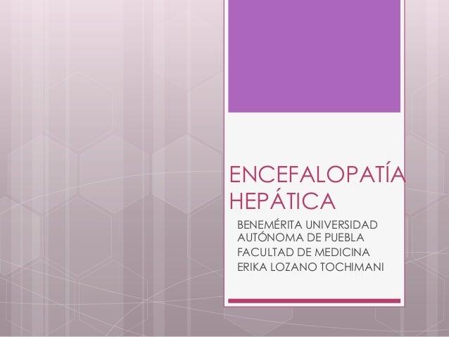 ENCEFALOPATÍA HEPÁTICA BENEMÉRITA UNIVERSIDAD AUTÓNOMA DE PUEBLA FACULTAD DE MEDICINA ERIKA LOZANO TOCHIMANI